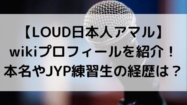 LOUD日本人アマルのwikiプロフィール!本名やJYP練習生の経歴も紹介!