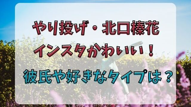 北口榛花インスタかわいい!彼氏や好きなタイプを徹底調査!