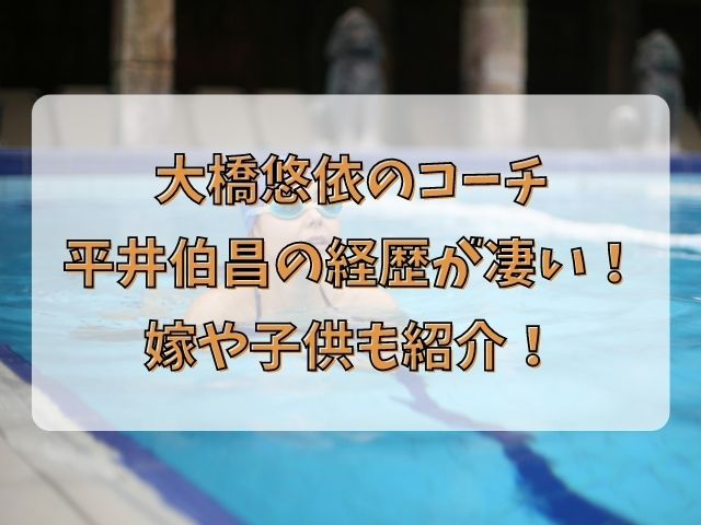 大橋悠依コーチ平井伯昌の経歴が凄い!嫁や子供も紹介!