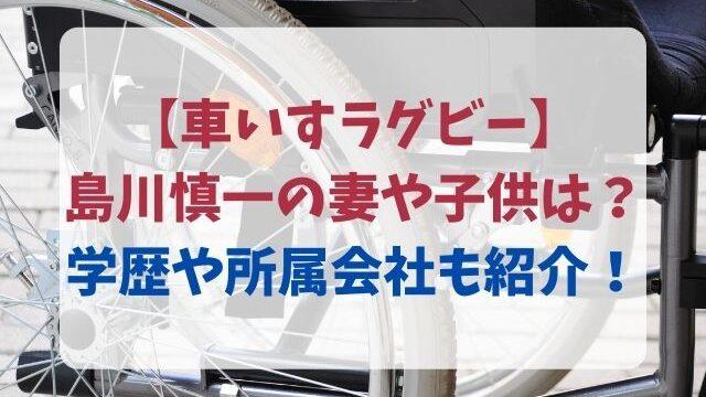 島川慎一は結婚して妻と子供がいる?出身高校や大学・所属会社も紹介!