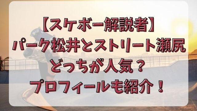 スケボー解説者パーク松井とストリート瀬尻どっちが人気?プロフィールも紹介!