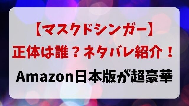 マスクドシンガー正体は誰かネタバレ紹介!Amazon日本版が超豪華!