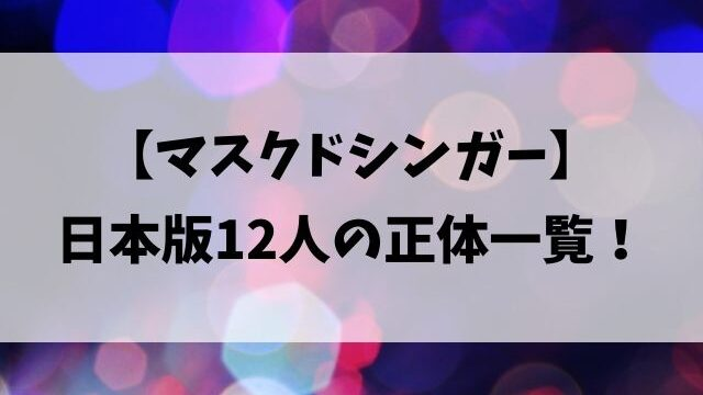 マスクドシンガーは誰?日本版12人の正体一覧をネタバレ紹介!