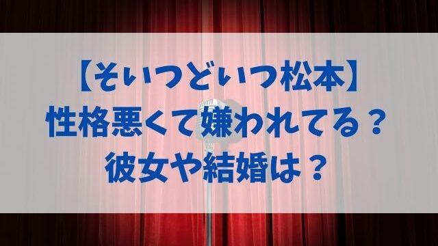 そいつどいつ松本の性格悪くて嫌われてる?彼女や結婚は?