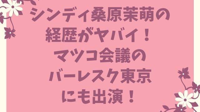 シンディ桑原茉萌の経歴がヤバイ!マツコ会議のバーレスク東京にも出演!