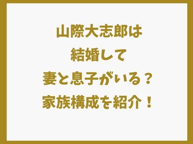 山際大志郎は結婚して妻と息子がいる?家族構成を紹介!