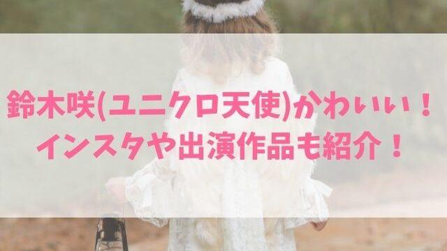 鈴木咲(ユニクロ天使CM)かわいい!インスタや子役の出演作品も紹介!