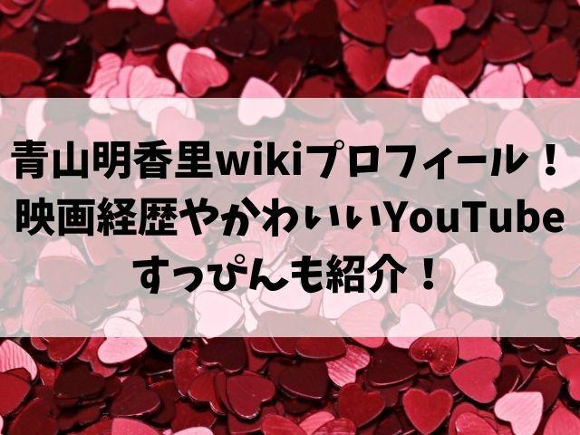 青山明香里wikiプロフィール!映画経歴やかわいいYouTubeすっぴんも紹介!