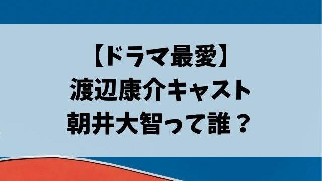 ドラマ最愛の渡辺康介キャスト朝井大智って誰?