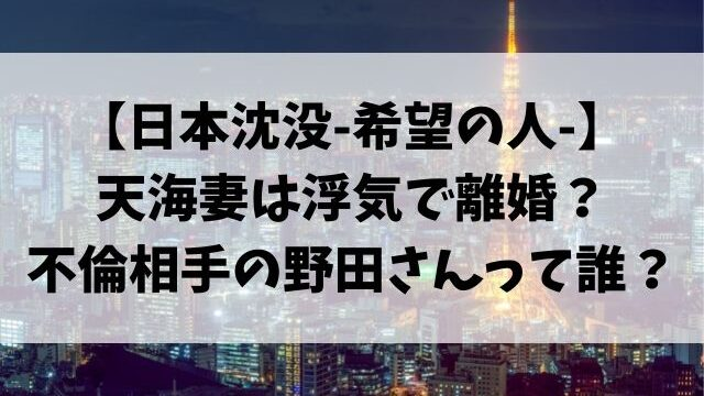 日本沈没ドラマ天海妻は浮気で離婚?不倫相手の野田さんって誰?